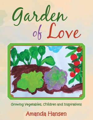 Garden of Love Growing Vegetables,  Children and Inspirations