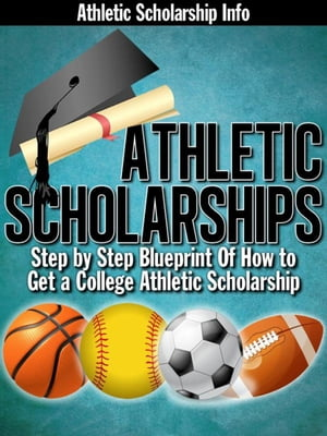 Athletic Scholarships: (Step By Step Blueprint of How to Get a College Athletic Scholarship)