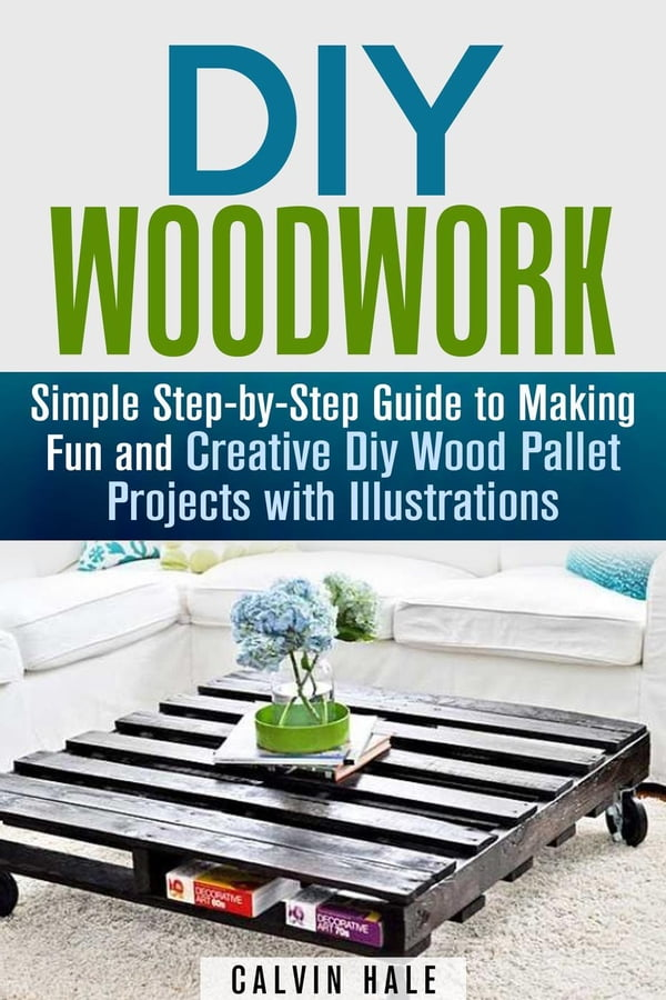 DIY Woodwork Simple Step By Guide To Making Fun And Creative Wood Pallet Projects With Illustrations
