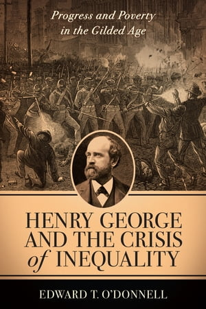 Henry George and the Crisis of Inequality Progress and Poverty in the Gilded Age