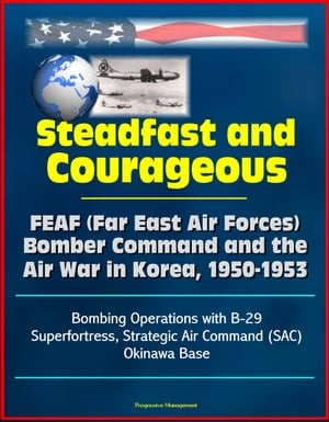 Steadfast and Courageous: FEAF (Far East Air Forces) Bomber Command and the Air War in Korea,  1950-1953 - Bombing Operations with B-29 Superfortress,