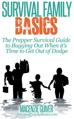The Prepper Survival Guide to Bugging Out When You Absolutely Positively Can't Stay There Any Longer Survival Family Basics - Preppers Survival Handbo