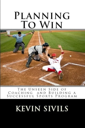 Planning To Win: The Unseen Side of Coaching and Building a Successful Sports Program