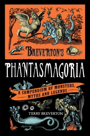 Breverton's Phantasmagoria A Compendium of Monsters,  Myths and Legends