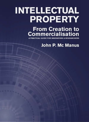 Intellectual Property: From Creation to Commercialisation: A Practical Guide for Innovators & Researchers