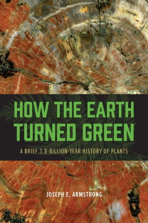 How the Earth Turned Green A Brief 3.8-Billion-Year History of Plants