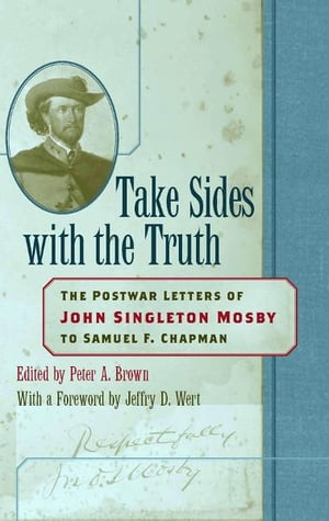 Take Sides with the Truth The Postwar Letters of John Singleton Mosby to Samuel F. Chapman