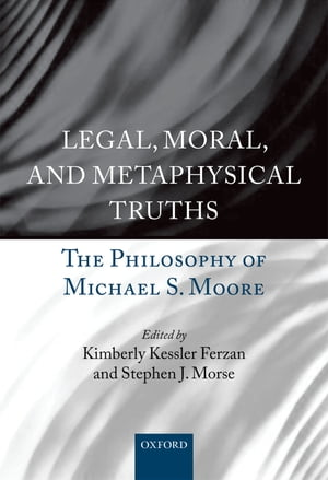 Legal,  Moral,  and Metaphysical Truths The Philosophy of Michael S. Moore