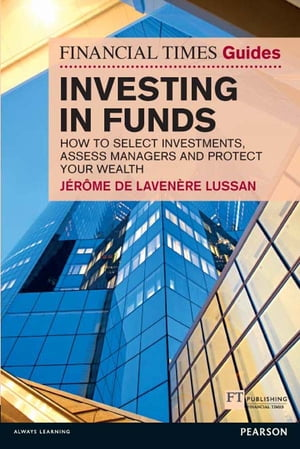 Financial Times Guide to Investing in Funds How to Select Investments,  Assess Managers and Protect Your Wealth