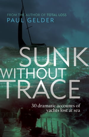 Sunk Without Trace: 30 dramatic accounts of yachts lost at sea 30 dramatic accounts of yachts lost at sea