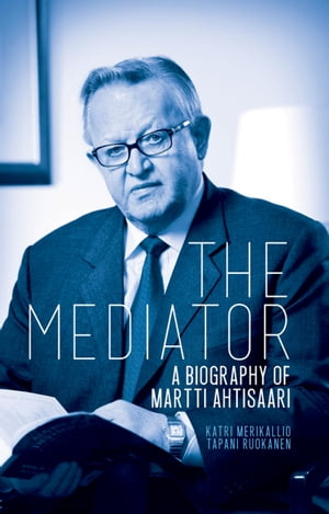 The Mediator: A Biography of Martti Ahtisaari