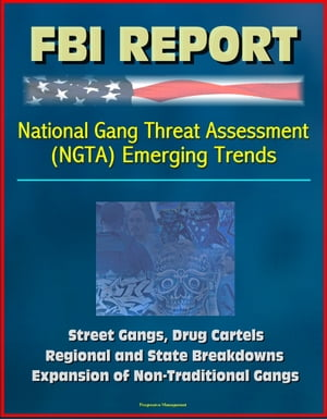 FBI Report: National Gang Threat Assessment (NGTA) Emerging Trends - Street Gangs,  Drug Cartels,  Regional and State Breakdowns,  Expansion of Non-Tradi