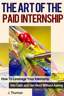 The Art of The Paid Internship: How to Leverage Your Internship Into Cash and Get Hired Without Asking