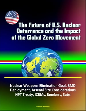 The Future of U.S. Nuclear Deterrence and the Impact of the Global Zero Movement: Nuclear Weapons Elimination Goal,  BMD Deployment,  Arsenal Size Consi