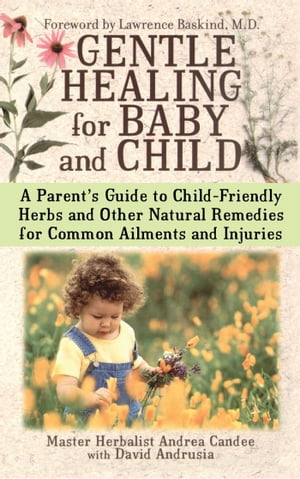 Gentle Healing for Baby and Child A Parent's Guide to Child-Friendly Herbs and Other