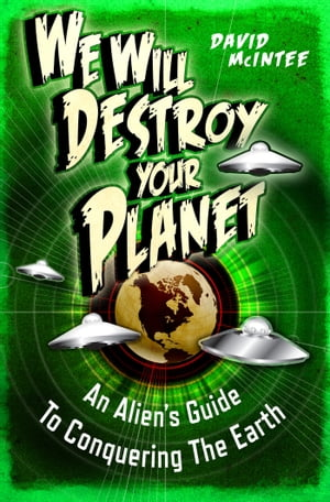 We Will Destroy Your Planet An Alien?s Guide to Conquering the Earth