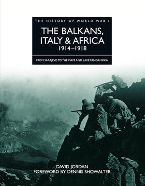 History of World War I: The Balkans,  Italy & Africa 1914?1918 From Sarajevo to the Piave and Lake Tanganyika