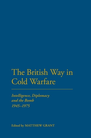 The British Way in Cold Warfare Intelligence,  Diplomacy and the Bomb 1945-1975