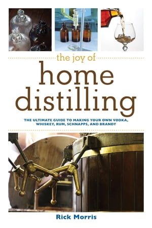 The Joy of Home Distilling The Ultimate Guide to Making Your Own Vodka,  Whiskey,  Rum,  Brandy,  Moonshine,  and More