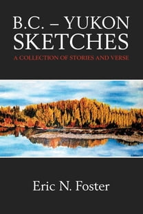B.C.: Yukon Sketches: A Collection of Stories and Verse