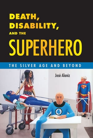 Death,  Disability,  and the Superhero The Silver Age and Beyond