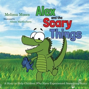 Alex and the Scary Things A Story to Help Children Who Have Experienced Something Scary