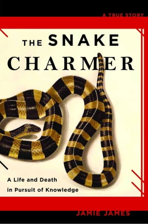 The Snake Charmer A Life and Death in Pursuit of Knowledge