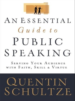 Essential Guide to Public Speaking,  An Serving Your Audience with Faith,  Skill,  and Virtue