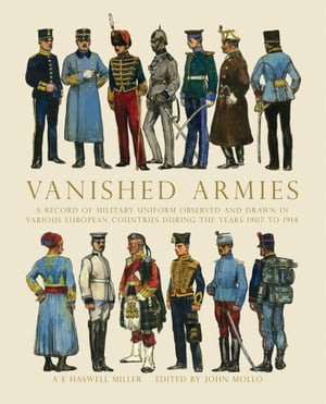 Vanished Armies A Record of Military Uniform Observed and Drawn in Various European Countries During the Years 1907 to 1914.