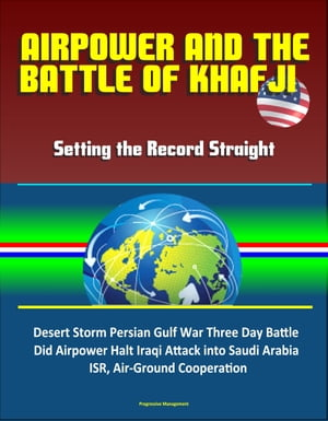 Airpower and the Battle of Khafji: Setting the Record Straight - Desert Storm Persian Gulf War Three Day Battle,  Did Airpower Halt Iraqi Attack into S