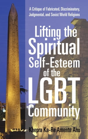 Lifting the Spiritual Self-Esteem of the LGBT Community A Critique of Fabricated,  Discriminatory,  Judgmental,  and Sexist World Religions