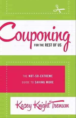 Couponing for the Rest of Us The Not-So-Extreme Guide to Saving More