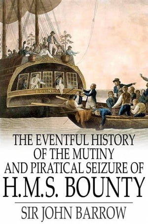 The Eventful History of the Mutiny and Piratical Seizure of H.M.S. Bounty Its Cause and Consequences