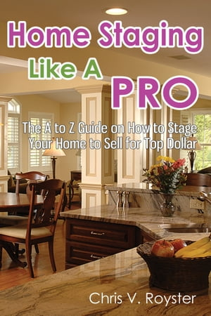 Home Staging Like A Pro: The A to Z Guide on How to Stage Your Home to Sell for Top Dollar