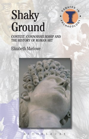Shaky Ground Context,  Connoisseurship and the History of Roman Art