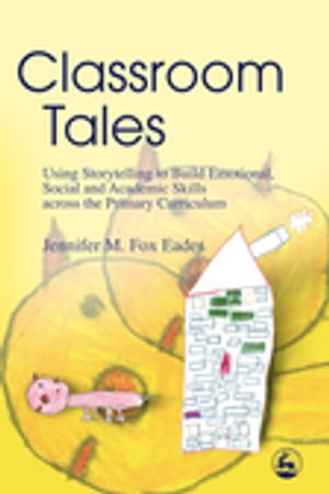 Classroom Tales Using Storytelling to Build Emotional,  Social and Academic Skills across the Primary Curriculum