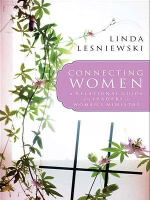 Connecting Women A Relational Guide for Leaders in Women's Ministry