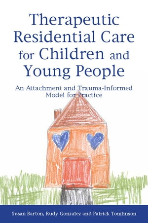 Therapeutic Residential Care for Children and Young People An Attachment and Trauma-Informed Model for Practice