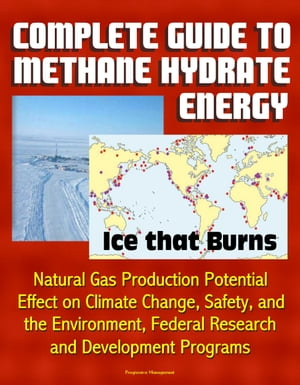Complete Guide to Methane Hydrate Energy: Ice that Burns,  Natural Gas Production Potential,  Effect on Climate Change,  Safety,  and the Environment,  Fed