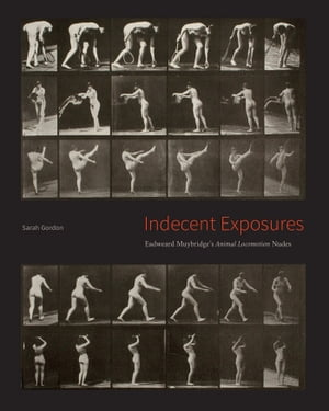 "Indecent Exposures Eadweard Muybridge's ""Animal Locomotion"" Nudes"
