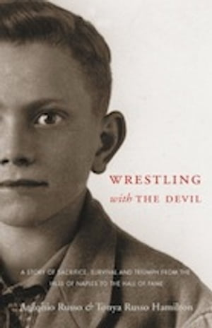 Wrestling With the Devil A Story of Sacrifice,  Survival and Triumph from the Hills of Naples to the Hall of Fame