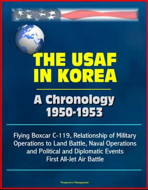 The USAF in Korea: A Chronology 1950-1953 - Flying Boxcar C-119,  Relationship of Military Operations to Land Battle,  Naval Operations,  and Political a