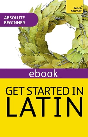 Get Started in Latin Absolute Beginner Course The essential introduction to reading,  writing and understanding a new language