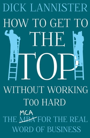 How To Get To The Top Without Working Too Hard The MCA for the Real World of Business
