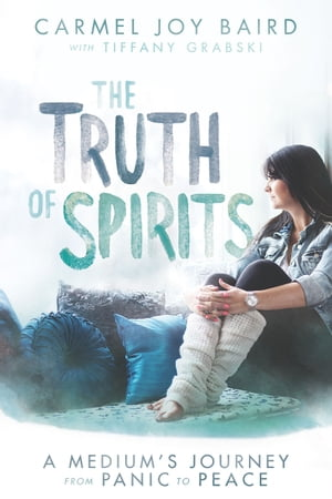 The Truth of Spirits A Medium's Journey from Panic to Peace