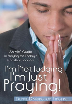 I'm Not Judging; I'm Just Praying! An ABC Guide in Praying for Today?s Christian Leaders