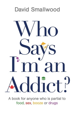 Who Says I'm an Addict? A Book for Anyone Who is Partial to Food,  Sex,  Booze or Drugs
