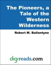Robert M. Ballantyne - The Pioneers, a Tale of the Western Wilderness