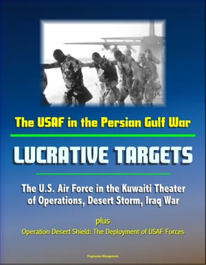 The USAF in the Persian Gulf War: Lucrative Targets - The U.S. Air Force in the Kuwaiti Theater of Operations,  Desert Storm,  Iraq War plus Operation D