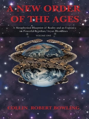 A New Order of the Ages Volume One: A Metaphysical Blueprint of Reality and an Expos� on Powerful Reptilian/Aryan Bloodlines